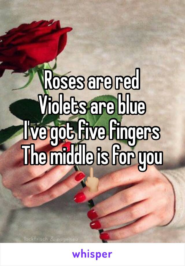 Roses are red Violets are blue  I've got five fingers  The middle is for you 🖕🏼