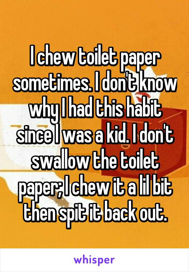 I chew toilet paper sometimes. I don't know why I had this habit since I was a kid. I don't swallow the toilet paper; I chew it a lil bit then spit it back out.