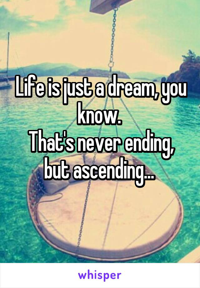 Life is just a dream, you know.  That's never ending, but ascending...