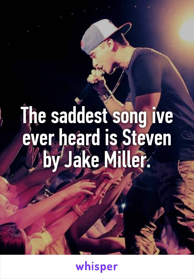 The saddest song ive ever heard is Steven by Jake Miller.