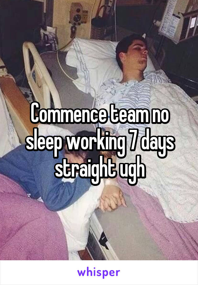 Commence team no sleep working 7 days straight ugh