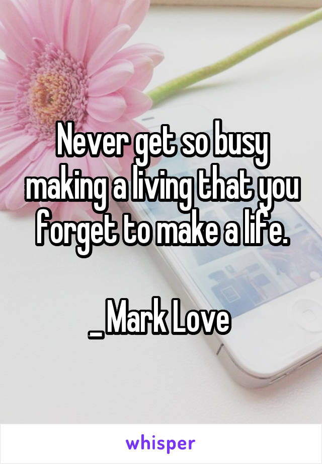 Never get so busy making a living that you forget to make a life.  _ Mark Love