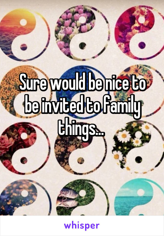 Sure would be nice to be invited to family things...