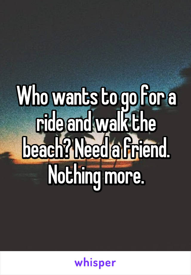 Who wants to go for a ride and walk the beach? Need a friend. Nothing more.