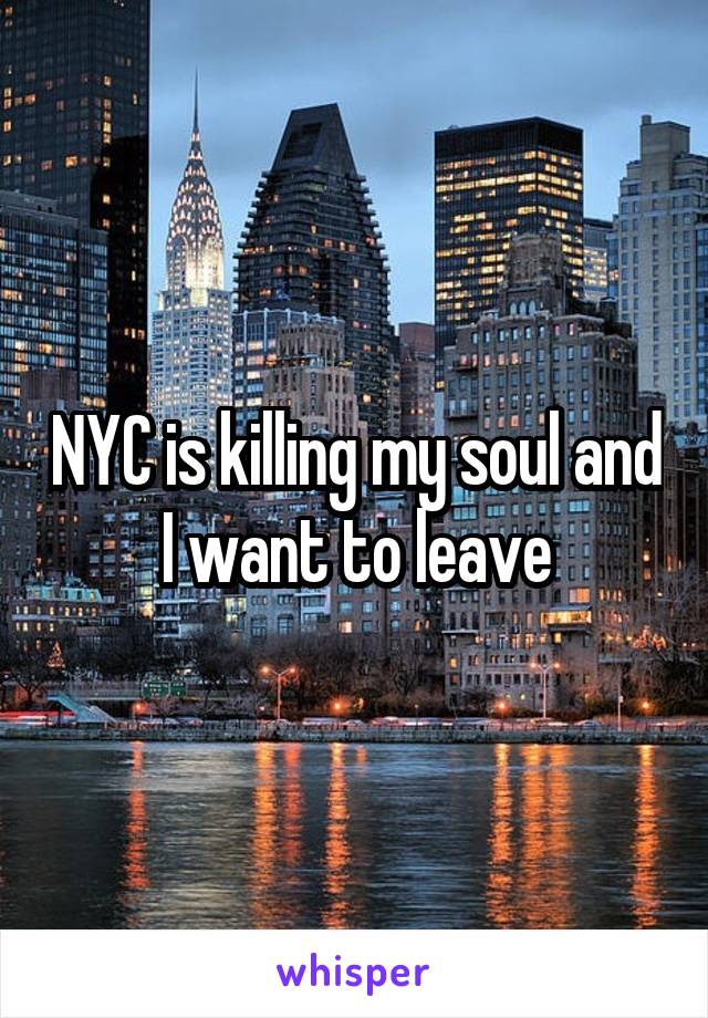 NYC is killing my soul and I want to leave