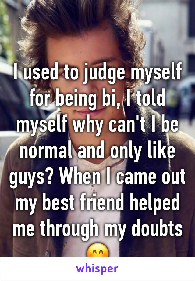 I used to judge myself for being bi, I told myself why can't I be normal and only like guys? When I came out my best friend helped me through my doubts 😊