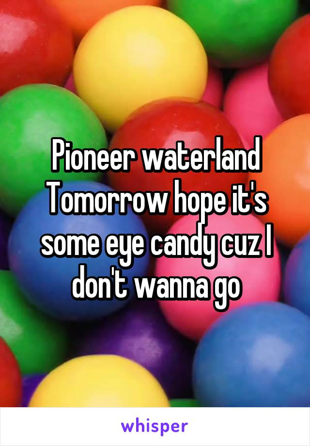 Pioneer waterland Tomorrow hope it's some eye candy cuz I don't wanna go