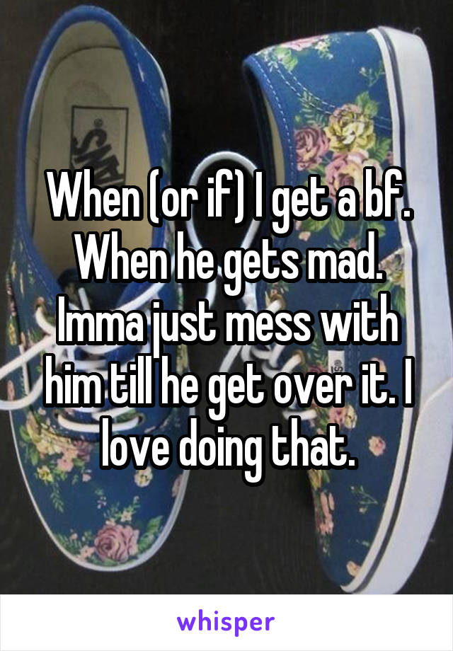 When (or if) I get a bf. When he gets mad. Imma just mess with him till he get over it. I love doing that.