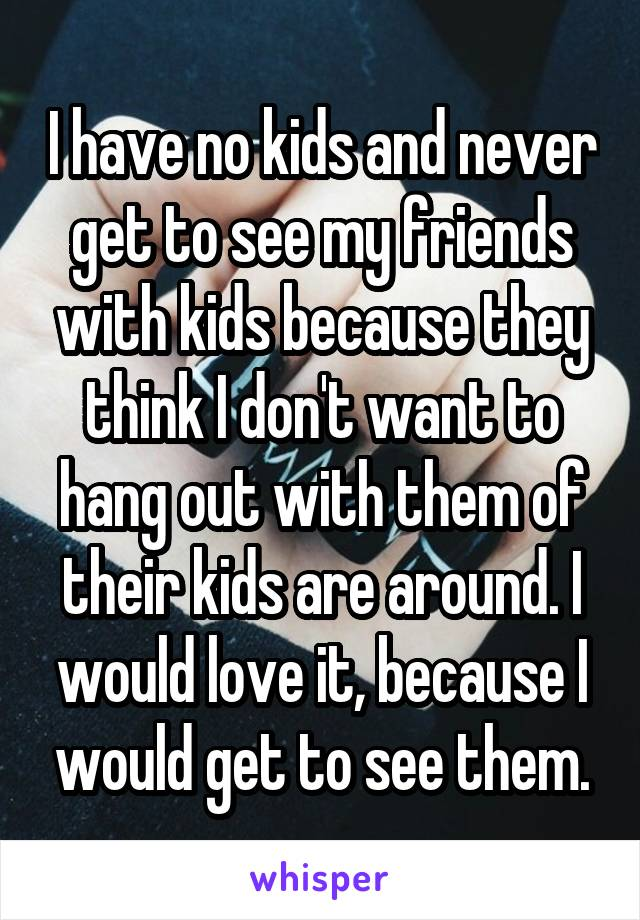 I have no kids and never get to see my friends with kids because they think I don't want to hang out with them of their kids are around. I would love it, because I would get to see them.