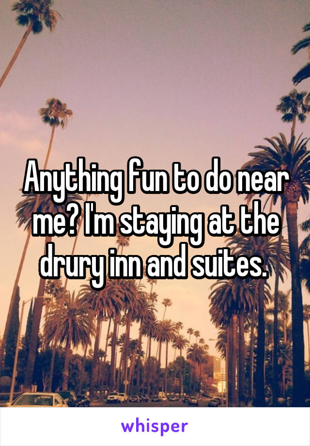 Anything fun to do near me? I'm staying at the drury inn and suites.