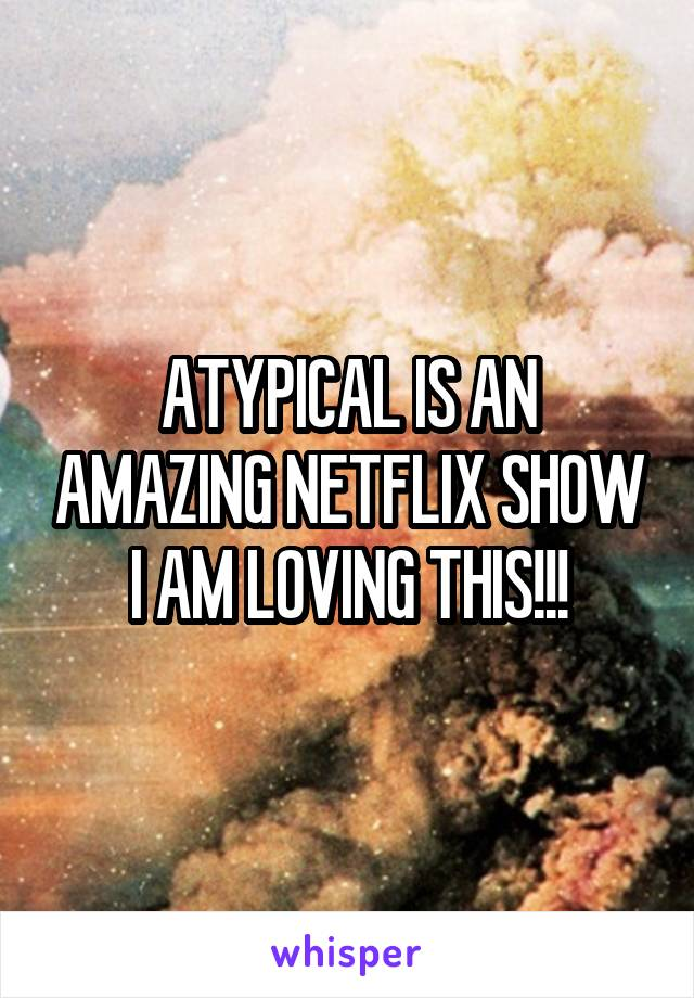 ATYPICAL IS AN AMAZING NETFLIX SHOW I AM LOVING THIS!!!