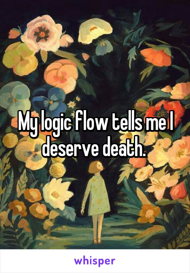 My logic flow tells me I deserve death.
