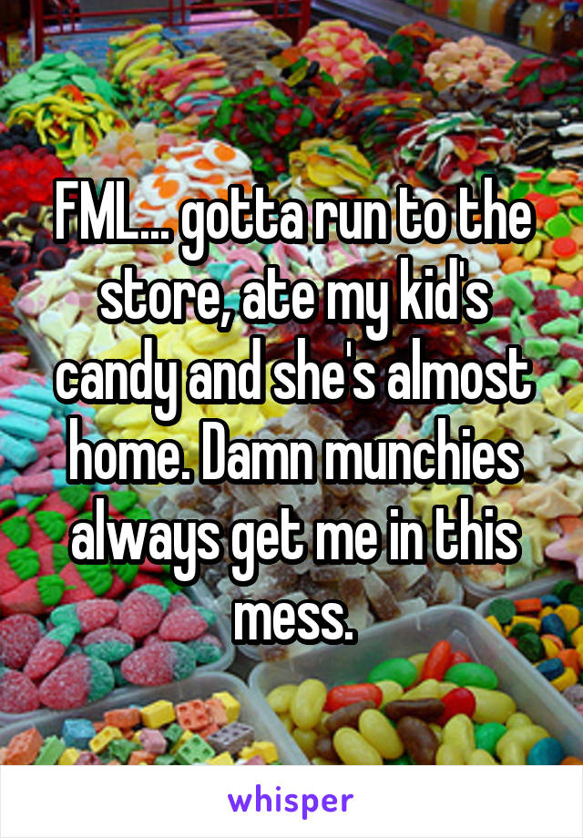 FML... gotta run to the store, ate my kid's candy and she's almost home. Damn munchies always get me in this mess.