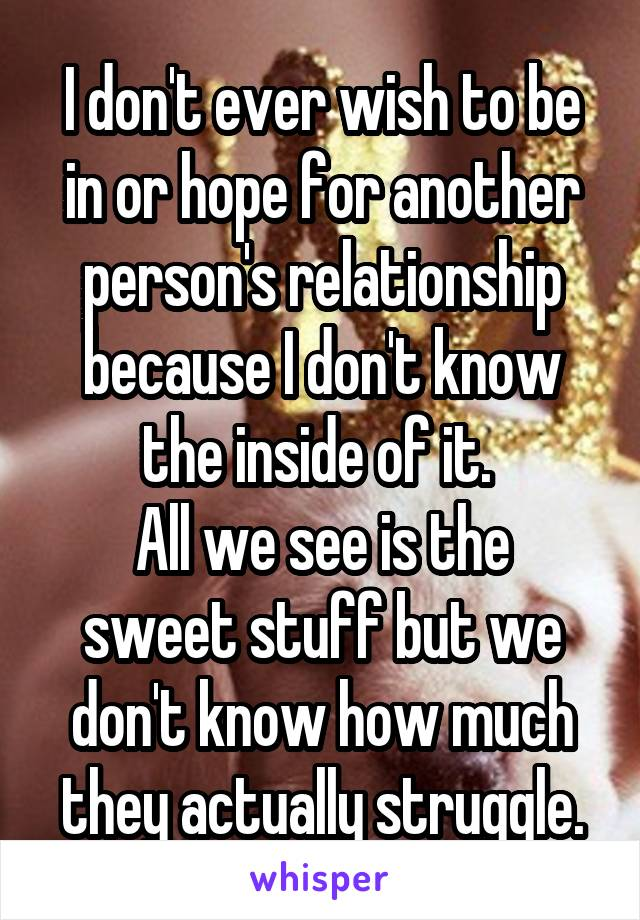I don't ever wish to be in or hope for another person's relationship because I don't know the inside of it.  All we see is the sweet stuff but we don't know how much they actually struggle.