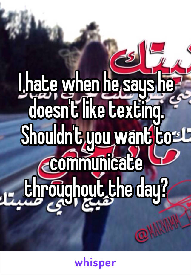 I hate when he says he doesn't like texting. Shouldn't you want to communicate throughout the day?