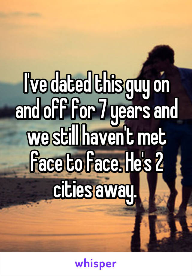 I've dated this guy on and off for 7 years and we still haven't met face to face. He's 2 cities away.