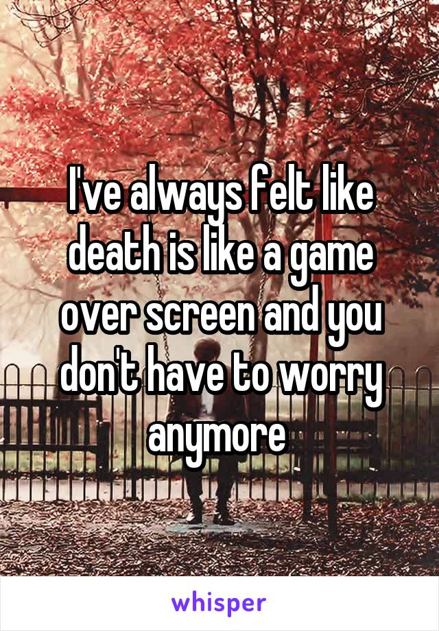 I've always felt like death is like a game over screen and you don't have to worry anymore