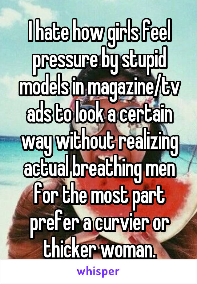 I hate how girls feel pressure by stupid models in magazine/tv ads to look a certain way without realizing actual breathing men for the most part prefer a curvier or thicker woman.