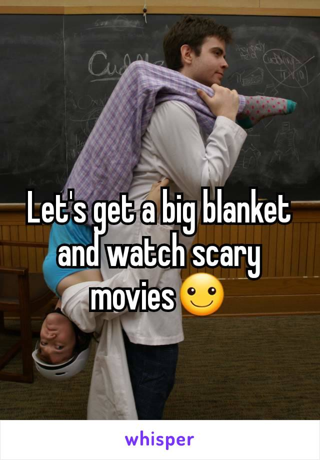 Let's get a big blanket and watch scary movies☺