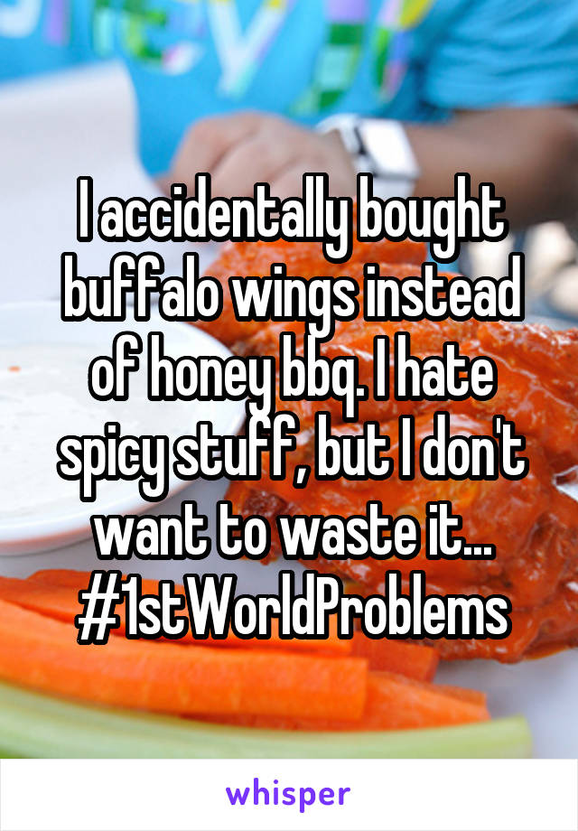 I accidentally bought buffalo wings instead of honey bbq. I hate spicy stuff, but I don't want to waste it... #1stWorldProblems