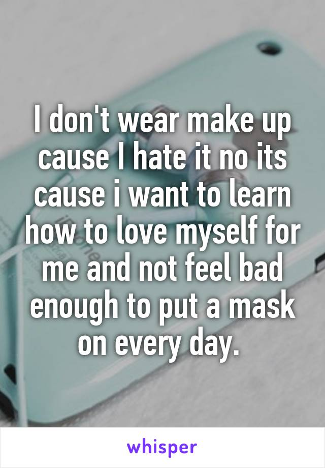 I don't wear make up cause I hate it no its cause i want to learn how to love myself for me and not feel bad enough to put a mask on every day.