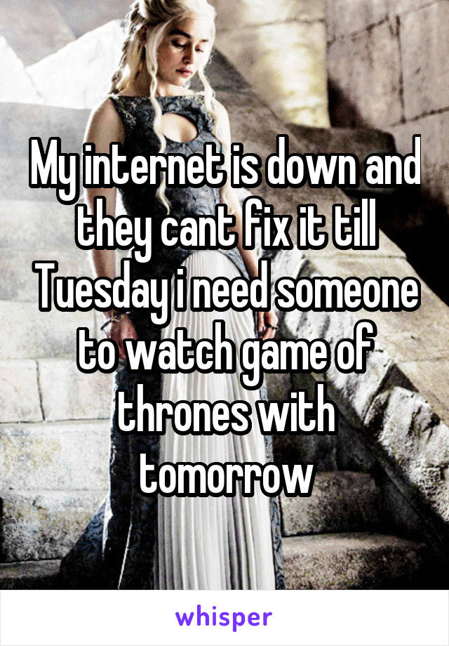 My internet is down and they cant fix it till Tuesday i need someone to watch game of thrones with tomorrow