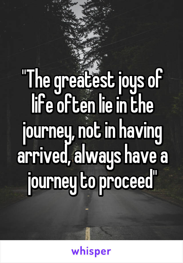 """""""The greatest joys of life often lie in the journey, not in having arrived, always have a journey to proceed"""""""
