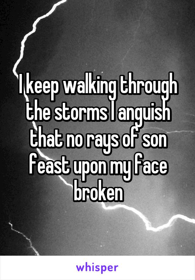 I keep walking through the storms I anguish that no rays of son feast upon my face broken