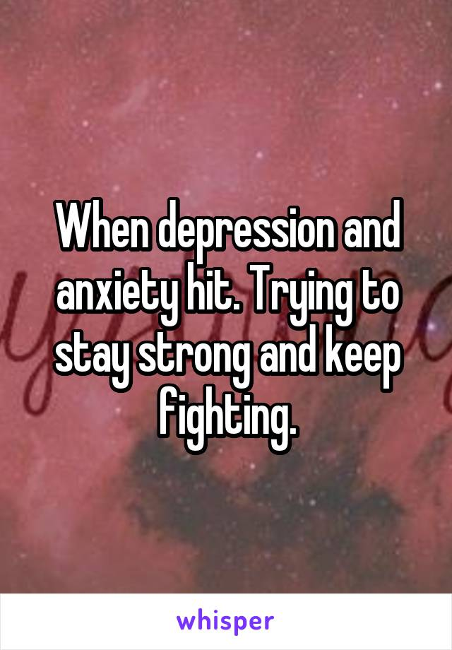 When depression and anxiety hit. Trying to stay strong and keep fighting.