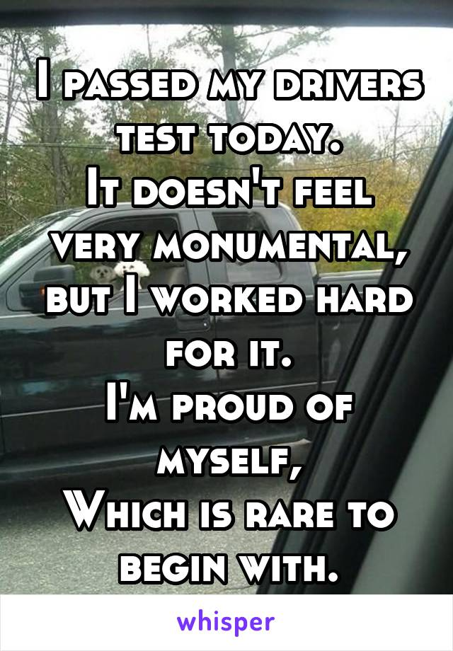 I passed my drivers test today. It doesn't feel very monumental, but I worked hard for it. I'm proud of myself, Which is rare to begin with.