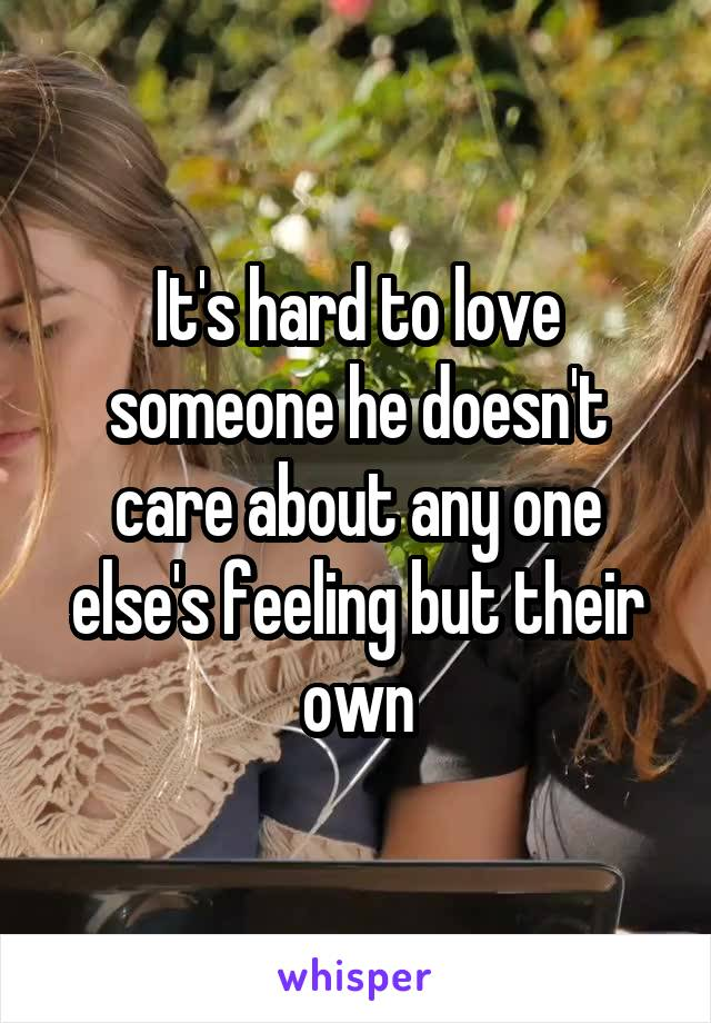 It's hard to love someone he doesn't care about any one else's feeling but their own