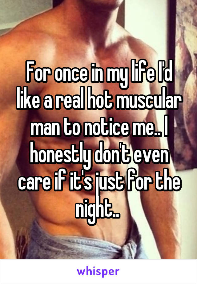 For once in my life I'd like a real hot muscular man to notice me.. I honestly don't even care if it's just for the night..