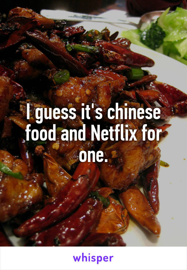 I guess it's chinese food and Netflix for one.