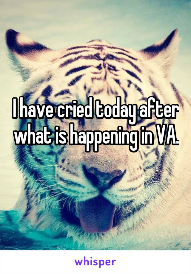 I have cried today after what is happening in VA.