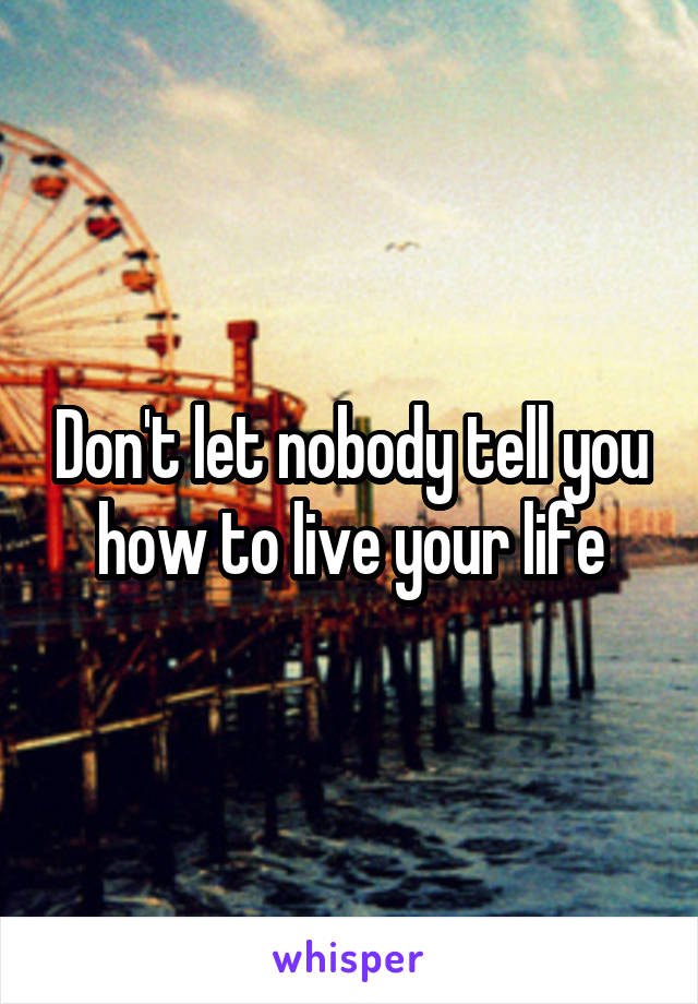 Don't let nobody tell you how to live your life