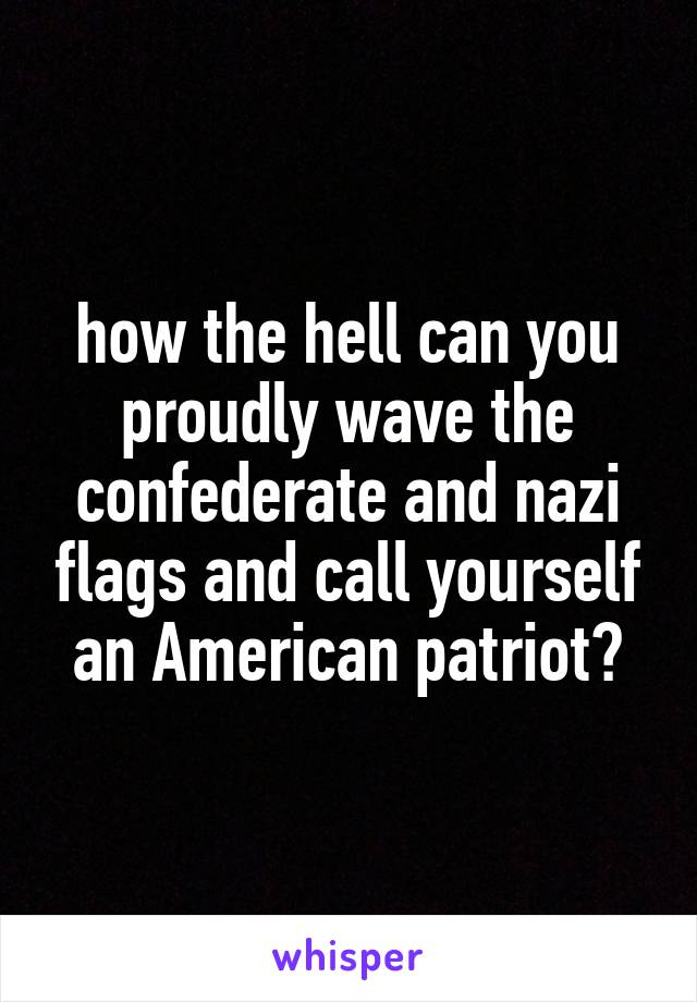 how the hell can you proudly wave the confederate and nazi flags and call yourself an American patriot?