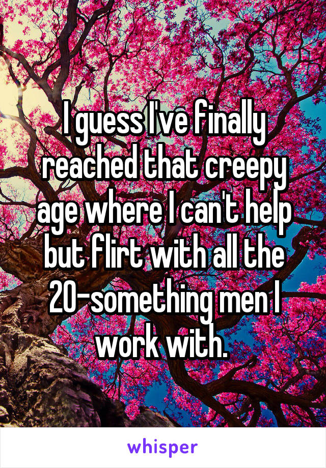 I guess I've finally reached that creepy age where I can't help but flirt with all the 20-something men I work with.