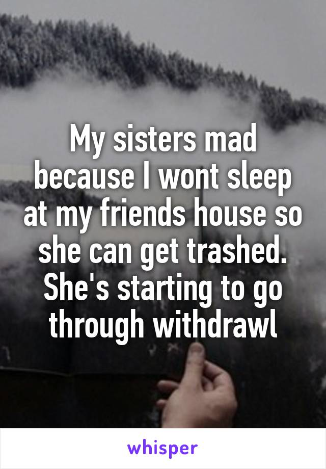 My sisters mad because I wont sleep at my friends house so she can get trashed. She's starting to go through withdrawl