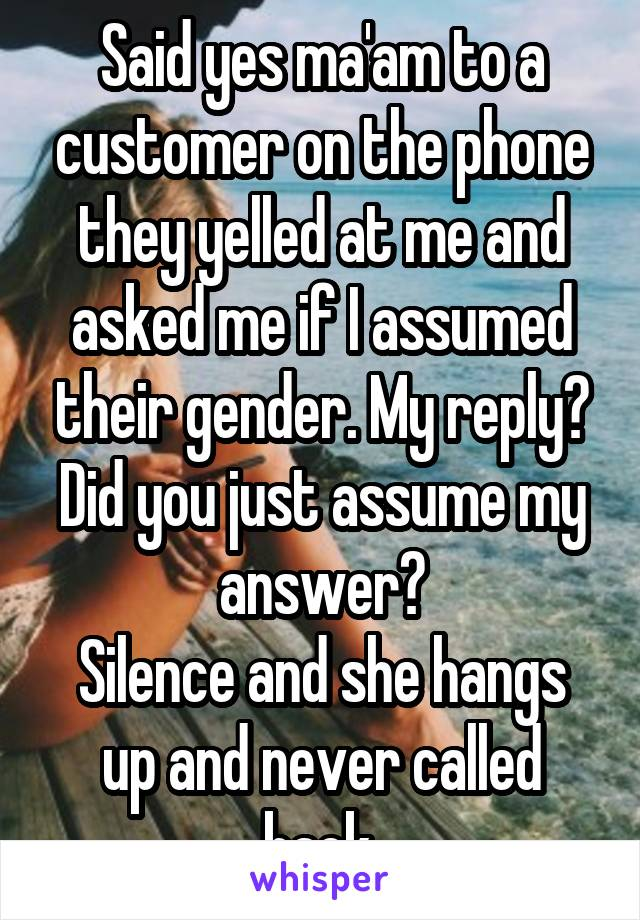 Said yes ma'am to a customer on the phone they yelled at me and asked me if I assumed their gender. My reply? Did you just assume my answer? Silence and she hangs up and never called back.