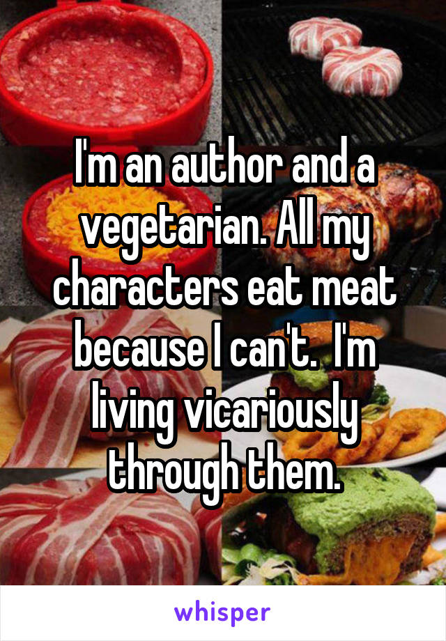 I'm an author and a vegetarian. All my characters eat meat because I can't.  I'm living vicariously through them.