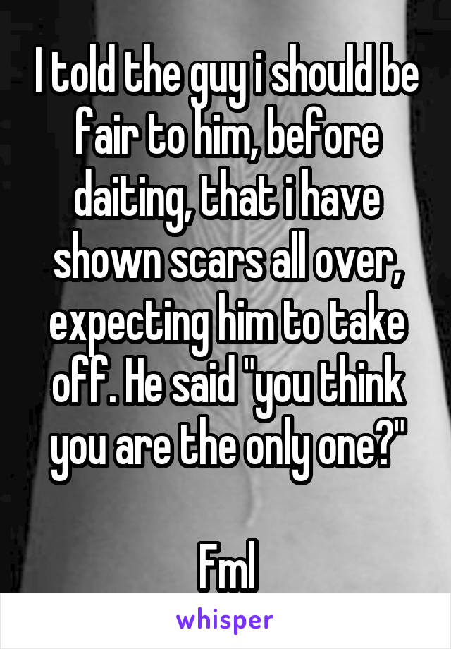 "I told the guy i should be fair to him, before daiting, that i have shown scars all over, expecting him to take off. He said ""you think you are the only one?""  Fml"