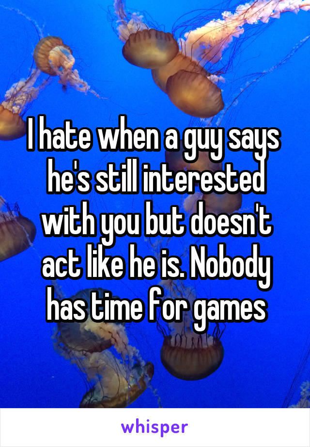 I hate when a guy says  he's still interested with you but doesn't act like he is. Nobody has time for games
