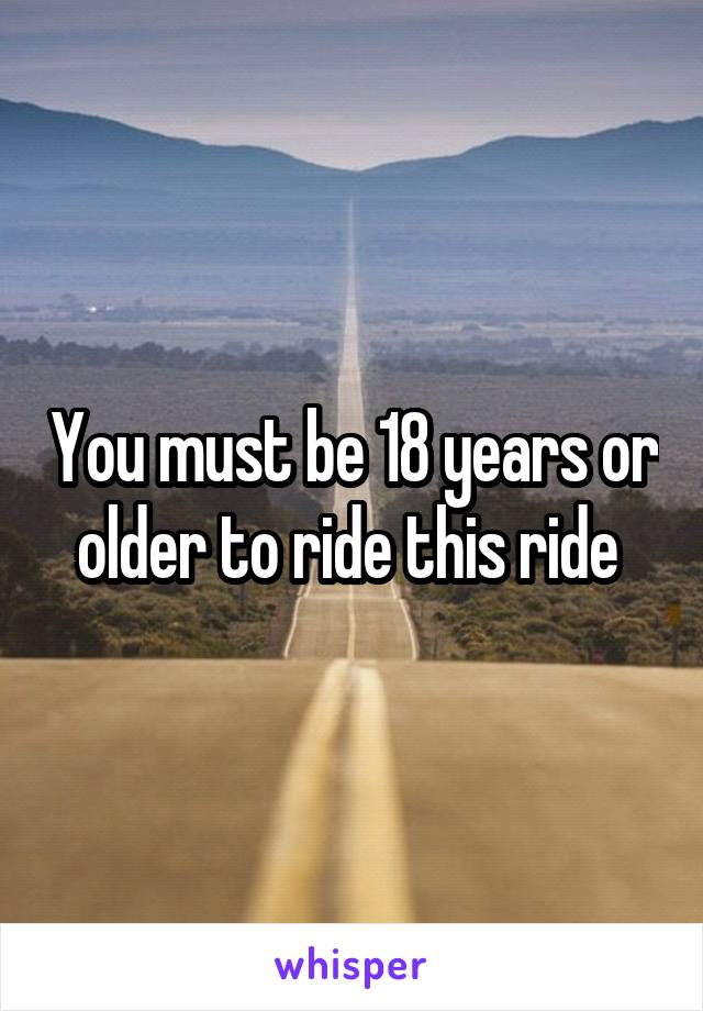 You must be 18 years or older to ride this ride