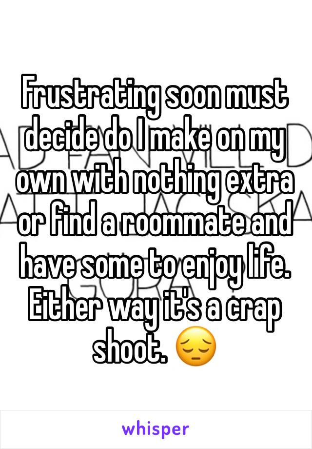 Frustrating soon must decide do I make on my own with nothing extra or find a roommate and have some to enjoy life. Either way it's a crap shoot. 😔