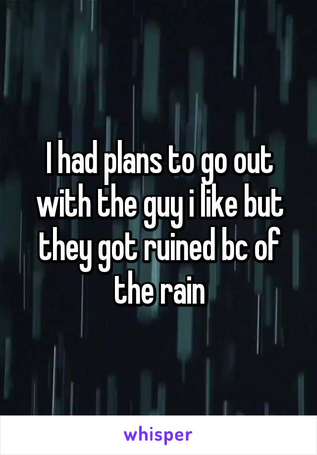 I had plans to go out with the guy i like but they got ruined bc of the rain