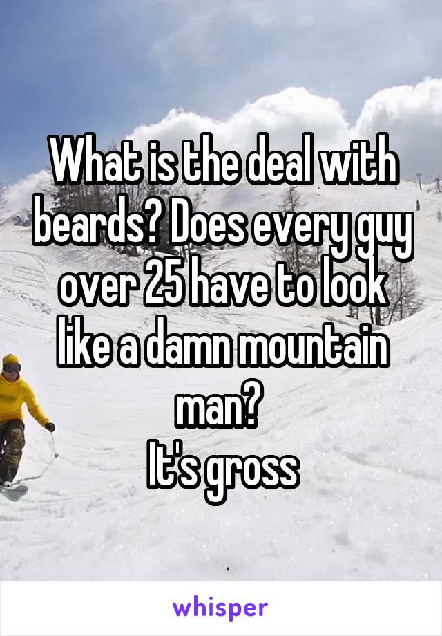 What is the deal with beards? Does every guy over 25 have to look like a damn mountain man?  It's gross