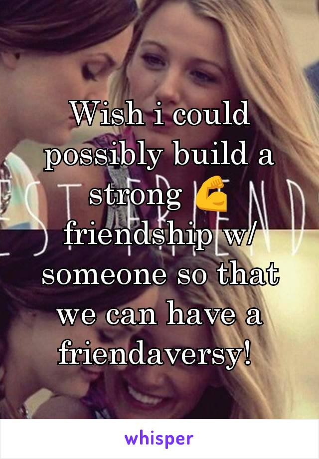Wish i could possibly build a strong 💪 friendship w/someone so that we can have a friendaversy!