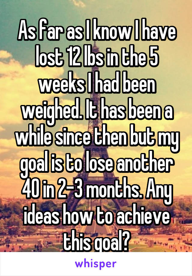 As far as I know I have lost 12 lbs in the 5 weeks I had been weighed. It has been a while since then but my goal is to lose another 40 in 2-3 months. Any ideas how to achieve this goal?