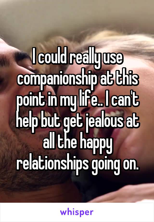 I could really use companionship at this point in my life.. I can't help but get jealous at all the happy relationships going on.