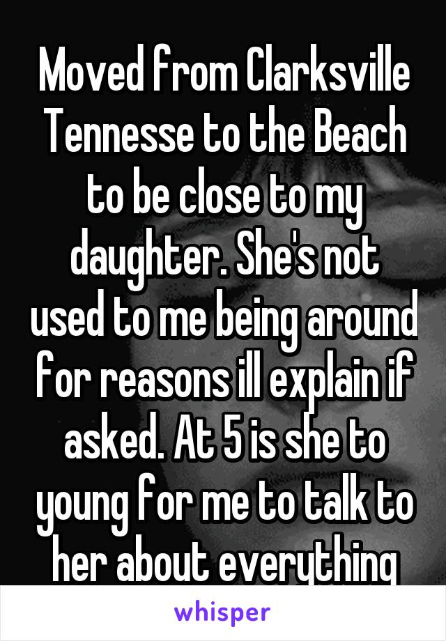 Moved from Clarksville Tennesse to the Beach to be close to my daughter. She's not used to me being around for reasons ill explain if asked. At 5 is she to young for me to talk to her about everything